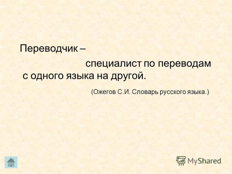 Переводчик – специалист по переводам с одного языка на другой. (Ожегов С.И. Словарь русского языка.)