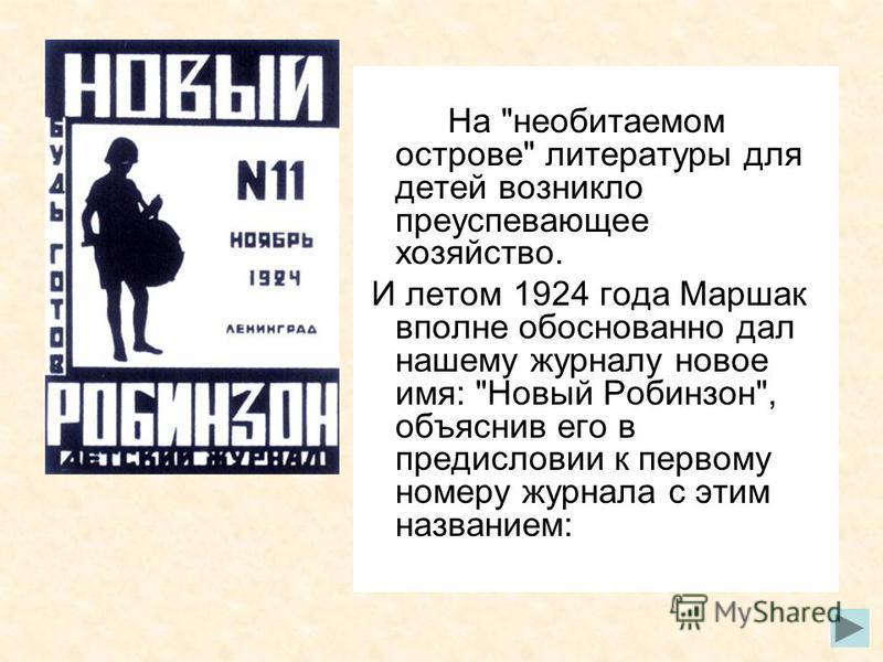 На необитаемом острове литературы для детей возникло преуспевающее хозяйство. И летом 1924 года Маршак вполне обоснованно дал нашему журналу новое имя: Новый Робинзон, объяснив его в предисловии к первому номеру журнала с этим названием: