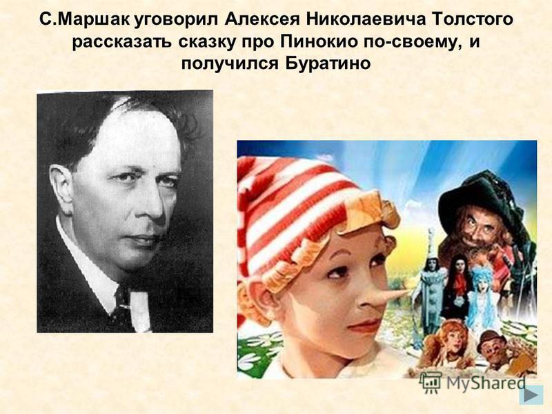 С.Маршак уговорил Алексея Николаевича Толстого рассказать сказку про Пинокио по-своему, и получился Буратино