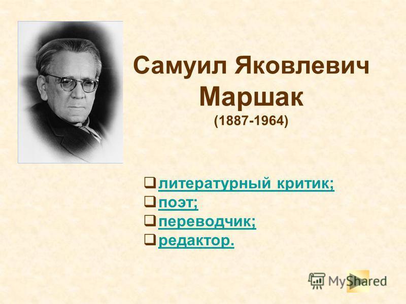 Самуил Яковлевич Маршак (1887-1964) литературный критик; поэт; переводчик; редактор.