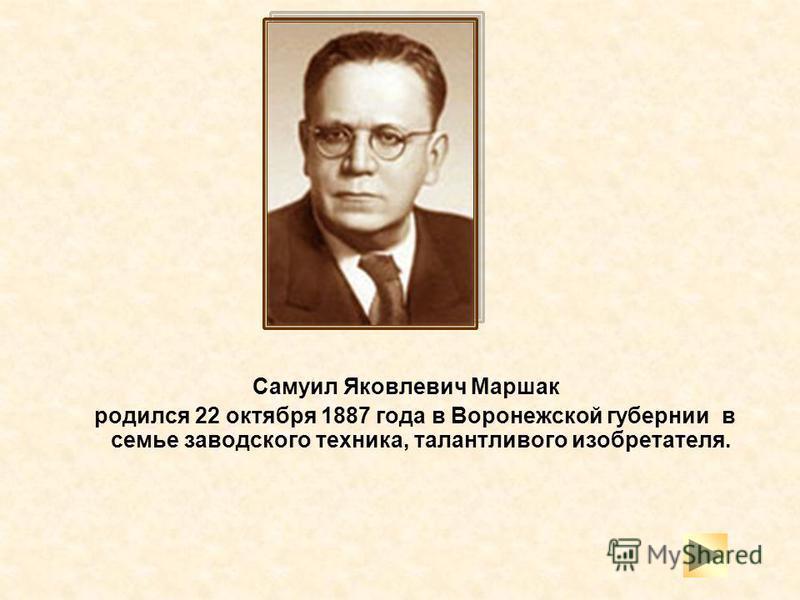 Самуил Яковлевич Маршак родился 22 октября 1887 года в Воронежской губернии в семье заводского техника, талантливого изобретателя.