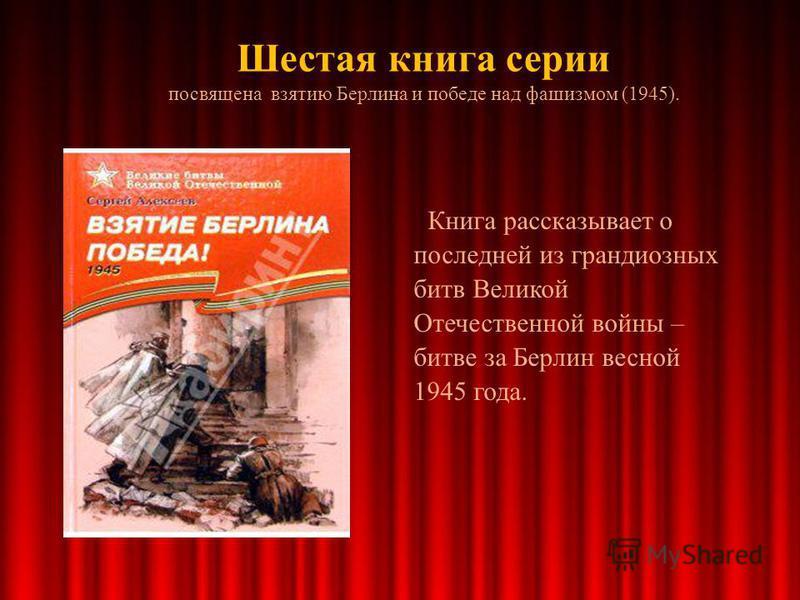 Шестая книга серии посвящена взятию Берлина и победе над фашизмом (1945). Книга рассказывает о последней из грандиозных битв Великой Отечественной войны – битве за Берлин весной 1945 года.