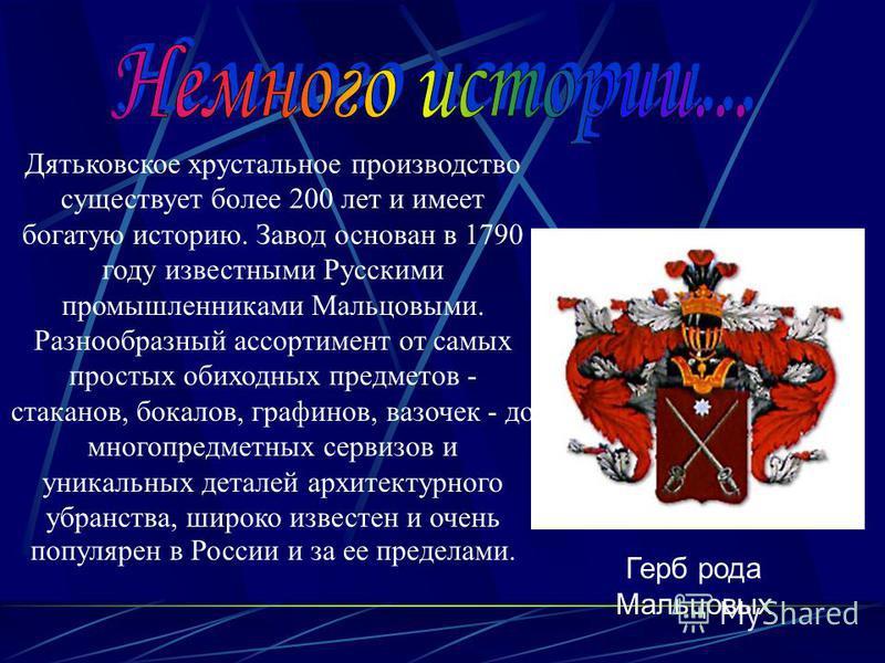 Дятьковское хрустальное производство существует более 200 лет и имеет богатую историю. Завод основан в 1790 году известными Русскими промышленниками Мальцовыми. Разнообразный ассортимент от самых простых обиходных предметов - стаканов, бокалов, графи