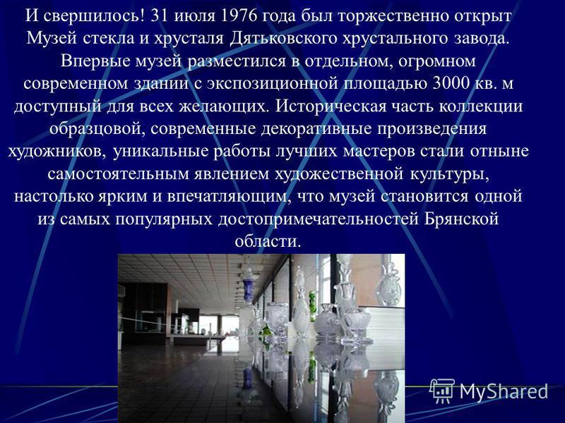 И свершилось! 31 июля 1976 года был торжественно открыт Музей стекла и хрусталя Дятьковского хрустального завода. Впервые музей разместился в отдельном, огромном современном здании с экспозиционной площадью 3000 кв. м доступный для всех желающих. Ист