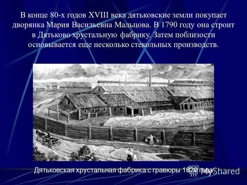 В конце 80-х годов ХVIII века дятьковские земли покупает дворянка Мария Васильевна Мальцова. В 1790 году она строит в Дятьково хрустальную фабрику. Затем поблизости основывается еще несколько стекольных производств. Дятьковская хрустальная фабрика с