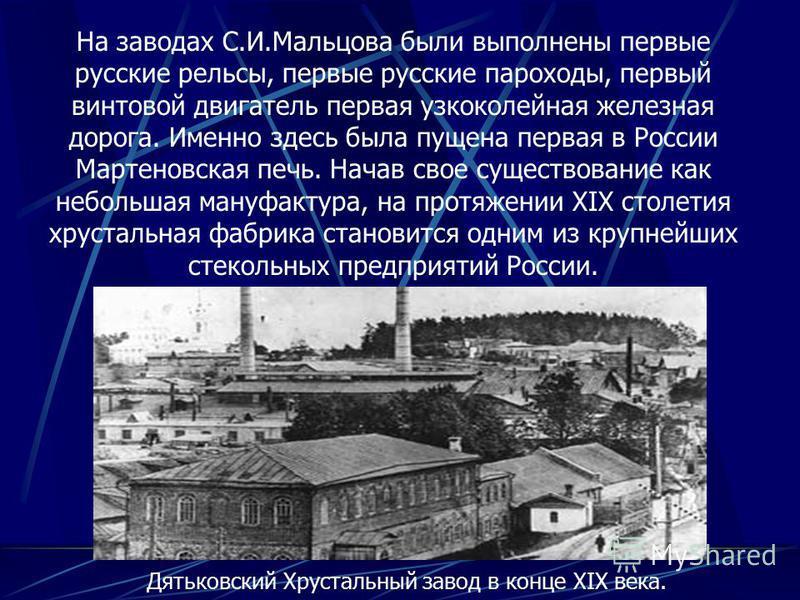На заводах С.И.Мальцова были выполнены первые русские рельсы, первые русские пароходы, первый винтовой двигатель первая узкоколейная железная дорога. Именно здесь была пущена первая в России Мартеновская печь. Начав свое существование как небольшая м