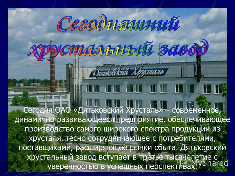 Сегодня ОАО «Дятьковский Хрусталь» – современное, динамично развивающееся предприятие, обеспечивающее производство самого широкого спектра продукции из хрусталя, тесно сотрудничающее с потребителями, поставщиками, расширяющее рынки сбыта. Дятьковский