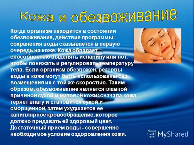 Когда организм находится в состоянии обезвоживания, действие программы сохранения воды сказывается в первую очередь на коже. Кожа обладает способностью выделять испарину или пот, чтобы понижать и регулировать температуру тела. Если организм обезвожен