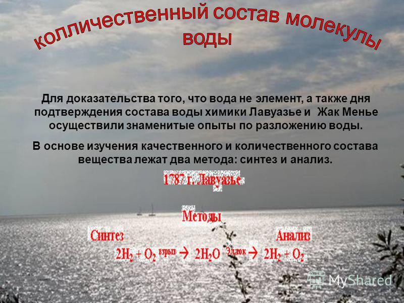 Для доказательства того, что вода не элемент, а также дня подтверждения состава воды химики Лавуазье и Жак Менье осуществили знаменитые опыты по разложению воды. В основе изучения качественного и количественного состава вещества лежат два метода: син