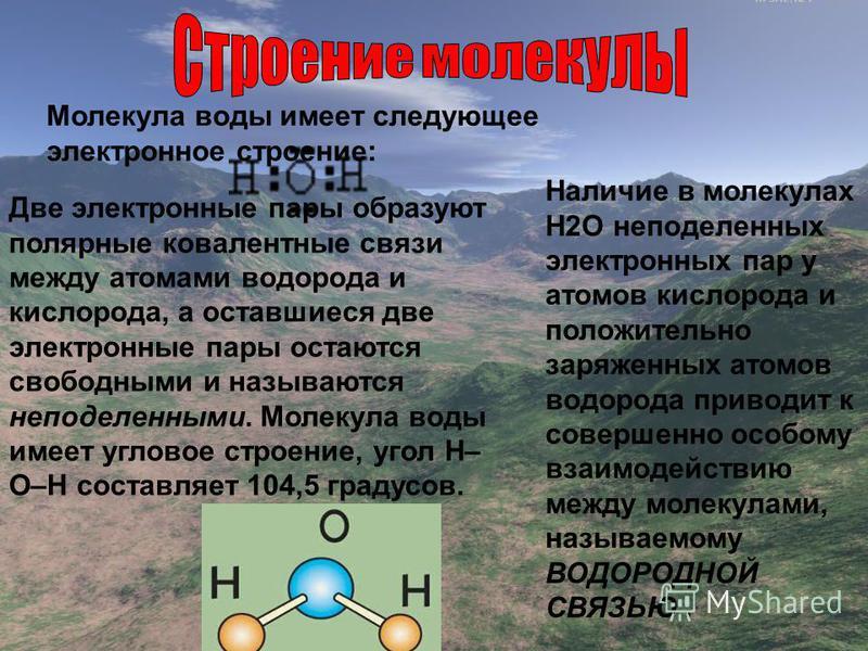 Молекула воды имеет следующее электронное строение: Две электронные пары образуют полярные ковалентные связи между атомами водорода и кислорода, а оставшиеся две электронные пары остаются свободными и называются неподеленными. Молекула воды имеет угл