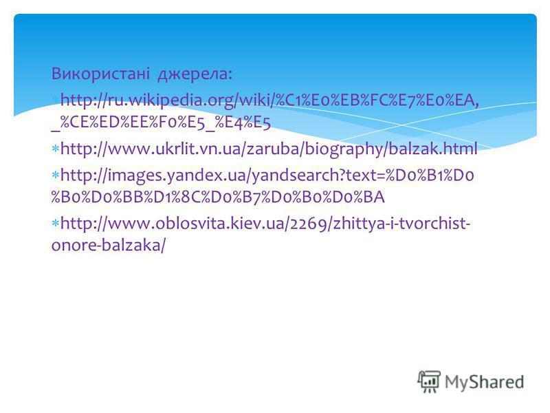 Використані джерела: http://ru.wikipedia.org/wiki/%C1%E0%EB%FC%E7%E0%EA, _%CE%ED%EE%F0%E5_%E4%E5 http://www.ukrlit.vn.ua/zaruba/biography/balzak.html http://images.yandex.ua/yandsearch?text=%D0%B1%D0 %B0%D0%BB%D1%8C%D0%B7%D0%B0%D0%BA http://www.oblos