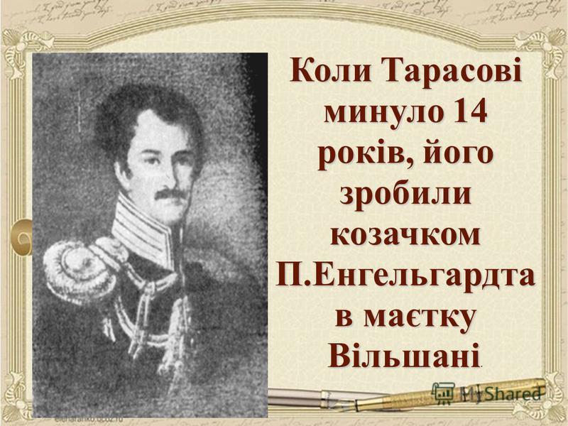 Коли Тарасові минуло 14 років, його зробили козачком П.Енгельгардта в маєтку Вільшані Коли Тарасові минуло 14 років, його зробили козачком П.Енгельгардта в маєтку Вільшані.