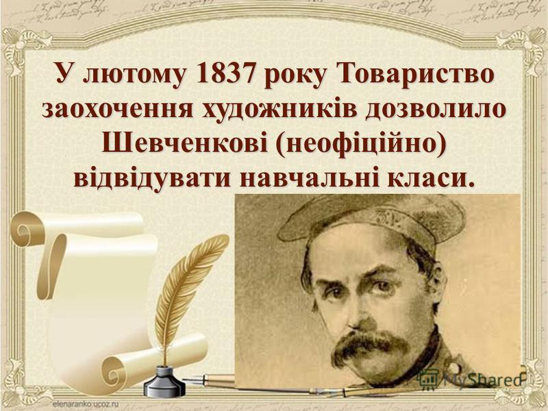 У лютому 1837 року Товариство заохочення художників дозволило Шевченкові (неофіційно) відвідувати навчальні класи.