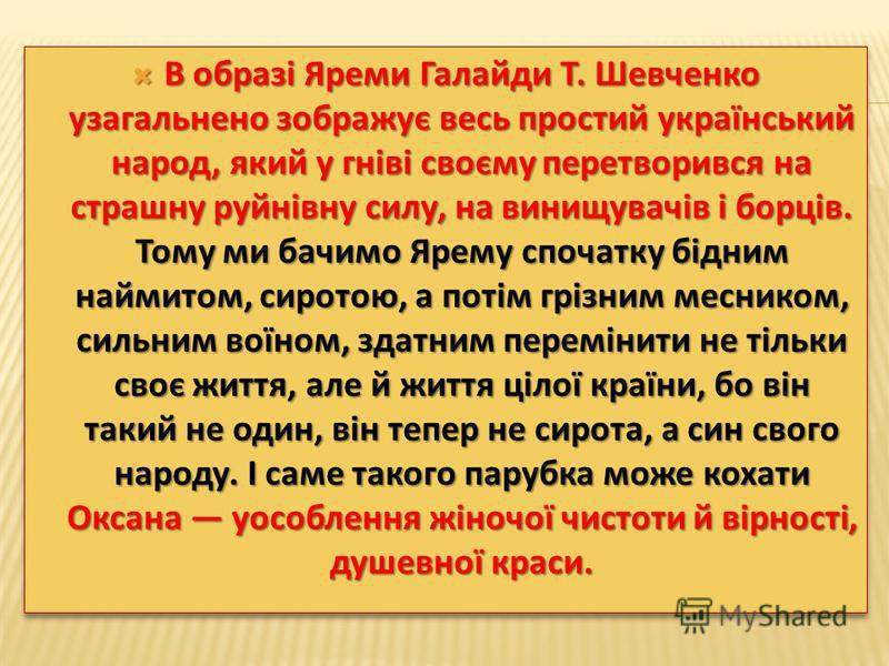 В образі Яреми Галайди Т. Шевченко узагальнено зображує весь простий український народ, який у гніві своєму перетворився на страшну руйнівну силу, на винищувачів і борців. Тому ми бачимо Ярему спочатку бідним наймитом, сиротою, а потім грізним месник