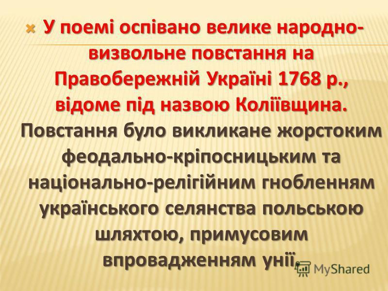 У поемі оспівано велике народно- визвольне повстання на Правобережній Україні 1768 р., відоме під назвою Коліївщина. Повстання було викликане жорстоким феодально-кріпосницьким та національно-релігійним гнобленням українського селянства польською шлях