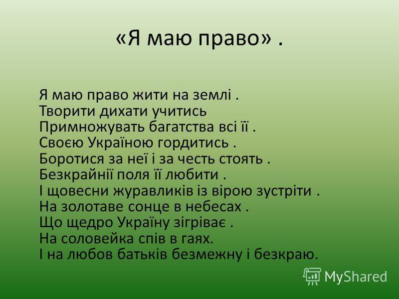 «Я маю право». Я маю право жити на землі. Творити дихати учитись Примножувать багатства всі її. Своєю Україною гордитись. Боротися за неї і за честь стоять. Безкрайнії поля її любити. І щовесни журавликів із вірою зустріти. На золотаве сонце в небеса