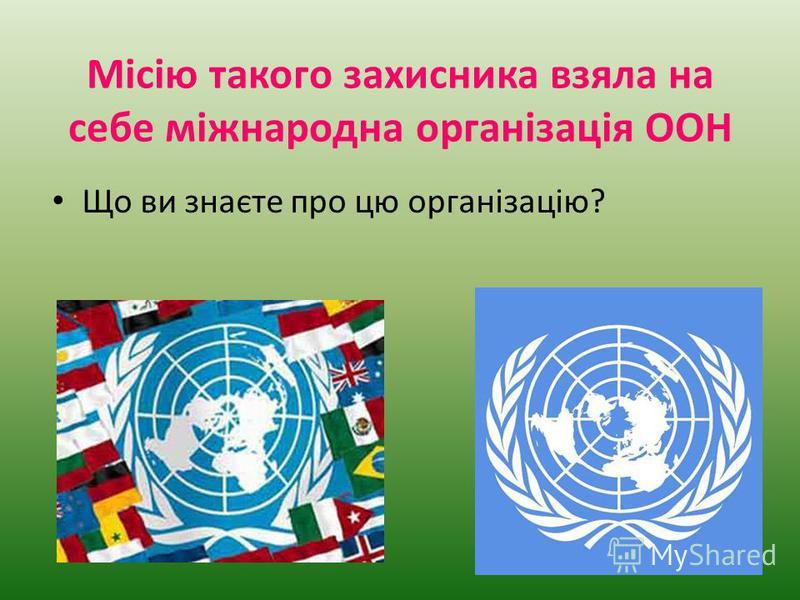 Місію такого захисника взяла на себе міжнародна організація ООН Що ви знаєте про цю організацію?