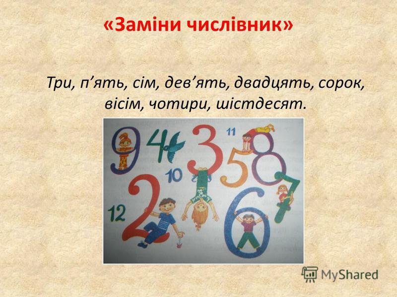 «Заміни числівник» Три, пять, сім, девять, двадцять, сорок, вісім, чотири, шістдесят.