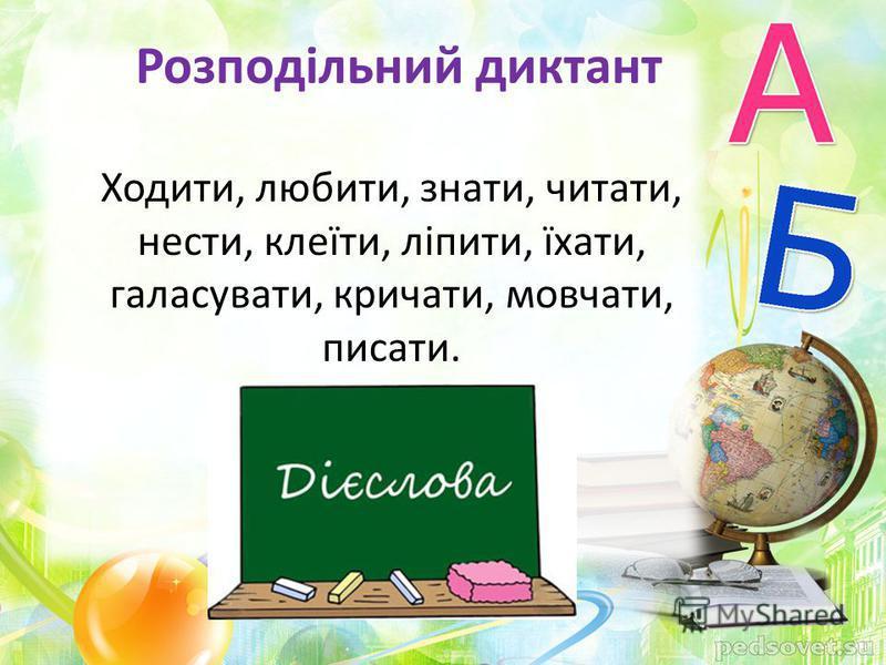 Розподільний диктант Ходити, любити, знати, читати, нести, клеїти, ліпити, їхати, галасувати, кричати, мовчати, писати.