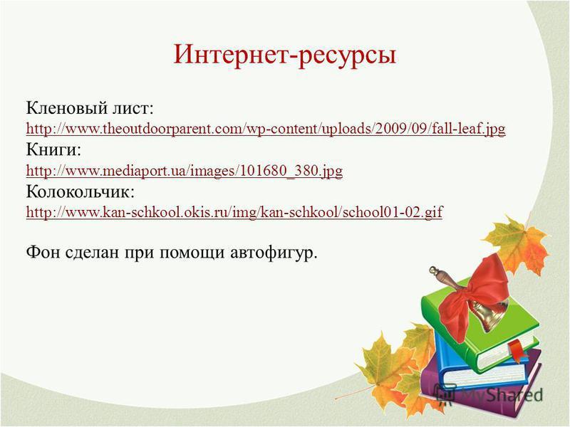 Интернет-ресурсы Кленовый лист: http://www.theoutdoorparent.com/wp-content/uploads/2009/09/fall-leaf.jpg Книги: http://www.mediaport.ua/images/101680_380.jpg Колокольчик: http://www.kan-schkool.okis.ru/img/kan-schkool/school01-02.gif Фон сделан при п