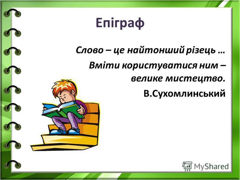 Епіграф Слово – це найтонший різець … Вміти користуватися ним – велике мистецтво. В.Сухомлинський