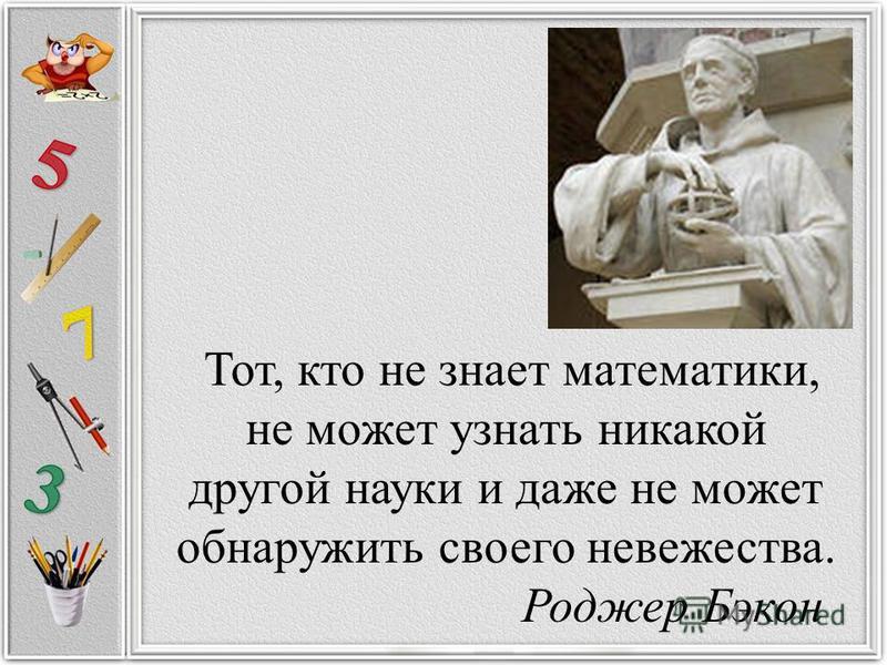 Тот, кто не знает математики, не может узнать никакой другой науки и даже не может обнаружить своего невежества. Роджер Бэкон