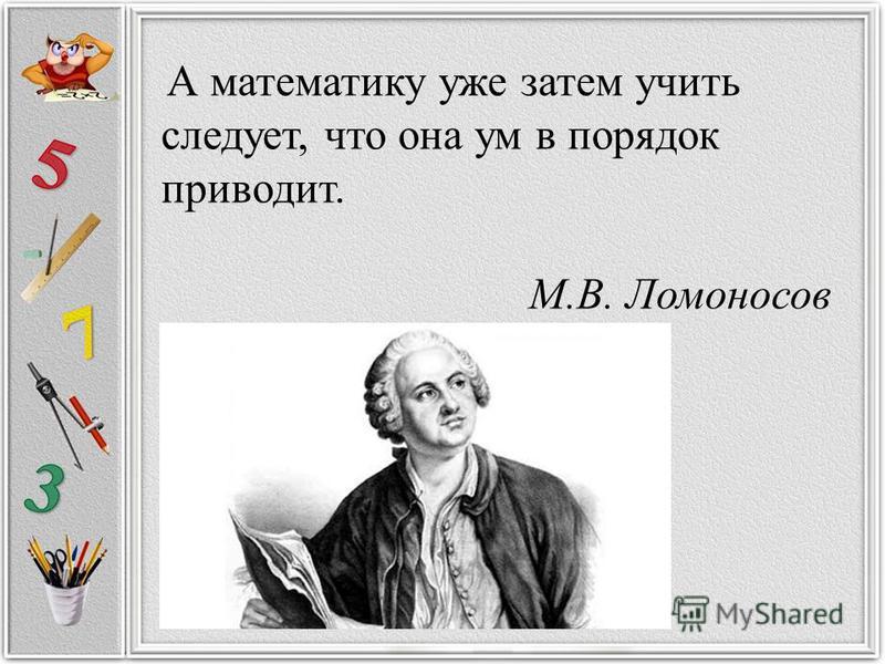 А математику уже затем учить следует, что она ум в порядок приводит. М.В. Ломоносов