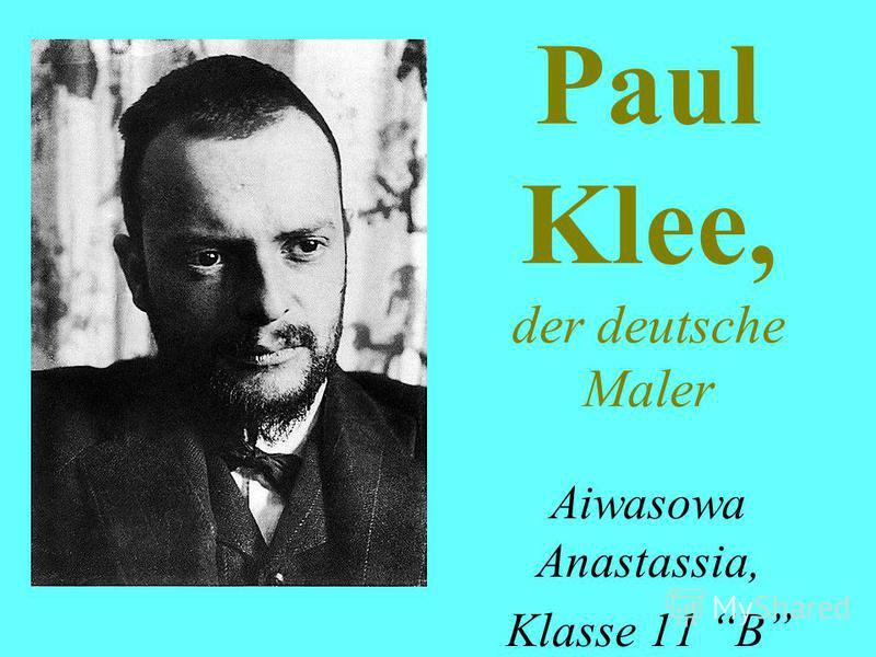 Paul Klee, der deutsche Maler Aiwasowa Anastassia, Klasse 11 B