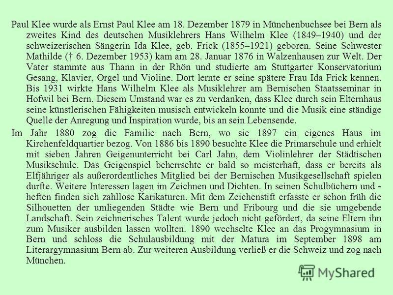 Paul Klee wurde als Ernst Paul Klee am 18. Dezember 1879 in Münchenbuchsee bei Bern als zweites Kind des deutschen Musiklehrers Hans Wilhelm Klee (1849–1940) und der schweizerischen Sängerin Ida Klee, geb. Frick (1855–1921) geboren. Seine Schwester M