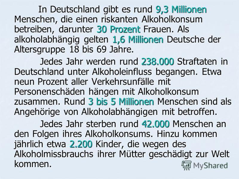 In Deutschland gibt es rund 9,3 Millionen Menschen, die einen riskanten Alkoholkonsum betreiben, darunter 30 Prozent Frauen. Als alkoholabhängig gelten 1,6 Millionen Deutsche der Altersgruppe 18 bis 69 Jahre. In Deutschland gibt es rund 9,3 Millionen