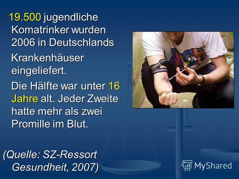 19.500 jugendliche Komatrinker wurden 2006 in Deutschlands 19.500 jugendliche Komatrinker wurden 2006 in Deutschlands Krankenhäuser eingeliefert. Krankenhäuser eingeliefert. Die Hälfte war unter 16 Jahre alt. Jeder Zweite hatte mehr als zwei Promille