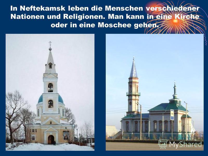 In Neftekamsk leben die Menschen verschiedener Nationen und Religionen. Man kann in eine Kirche oder in eine Moschee gehen.
