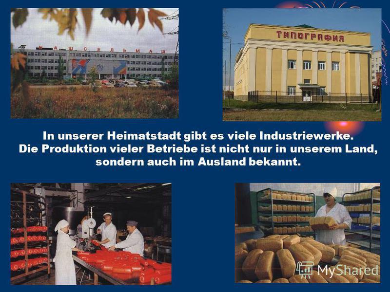 In unserer Heimatstadt gibt es viele Industriewerke. Die Produktion vieler Betriebe ist nicht nur in unserem Land, sondern auch im Ausland bekannt.