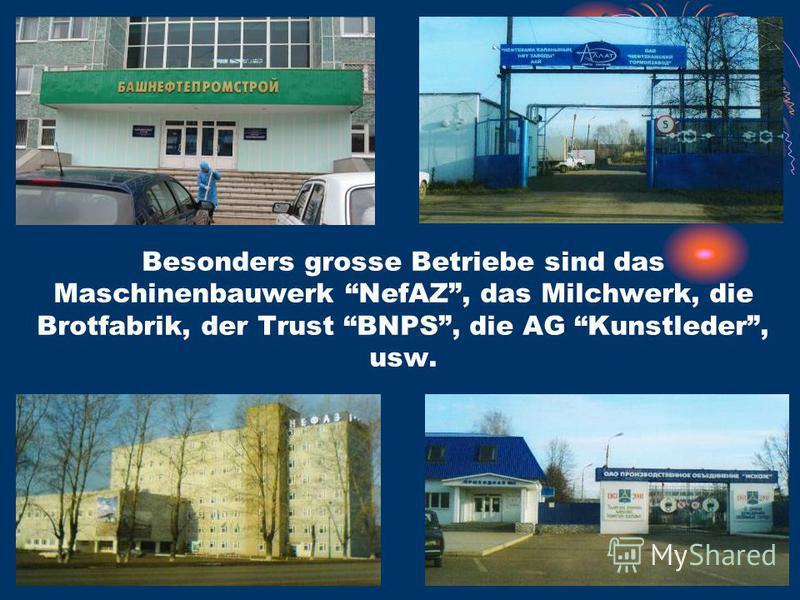 Besonders grosse Betriebe sind das Maschinenbauwerk NefAZ, das Milchwerk, die Brotfabrik, der Trust BNPS, die AG Kunstleder, usw.