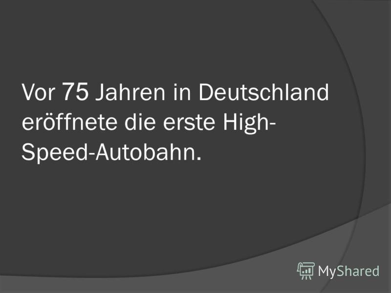 Vor 75 Jahren in Deutschland eröffnete die erste High- Speed-Autobahn.