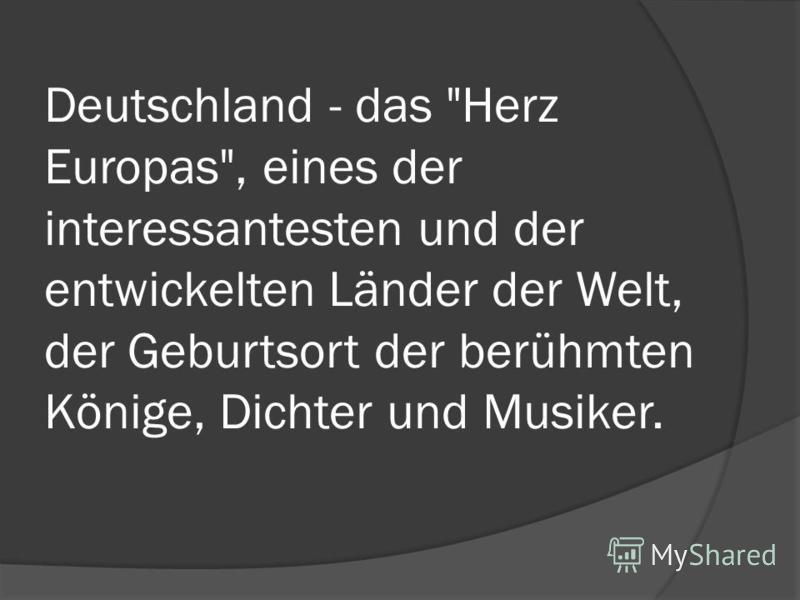 Deutschland - das Herz Europas, eines der interessantesten und der entwickelten Länder der Welt, der Geburtsort der berühmten Könige, Dichter und Musiker.