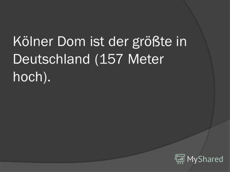 Kölner Dom ist der größte in Deutschland (157 Meter hoch).