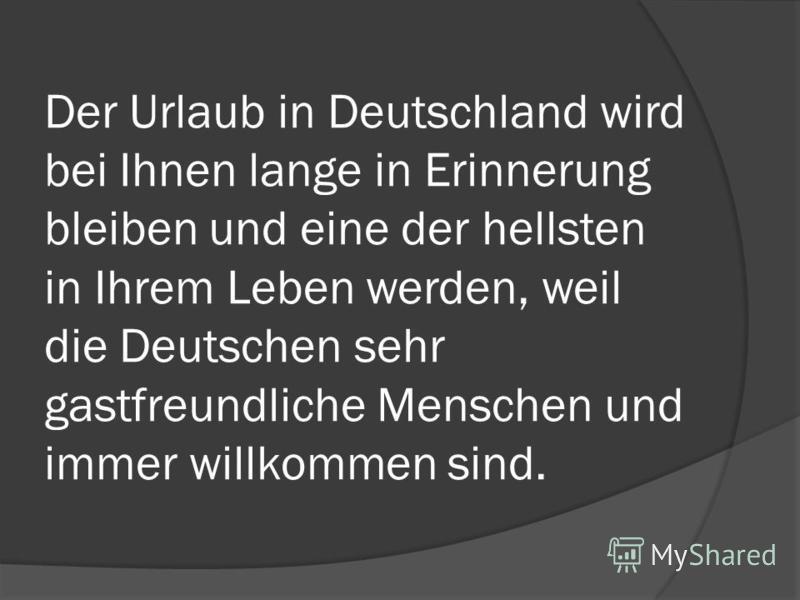 Der Urlaub in Deutschland wird bei Ihnen lange in Erinnerung bleiben und eine der hellsten in Ihrem Leben werden, weil die Deutschen sehr gastfreundliche Menschen und immer willkommen sind.