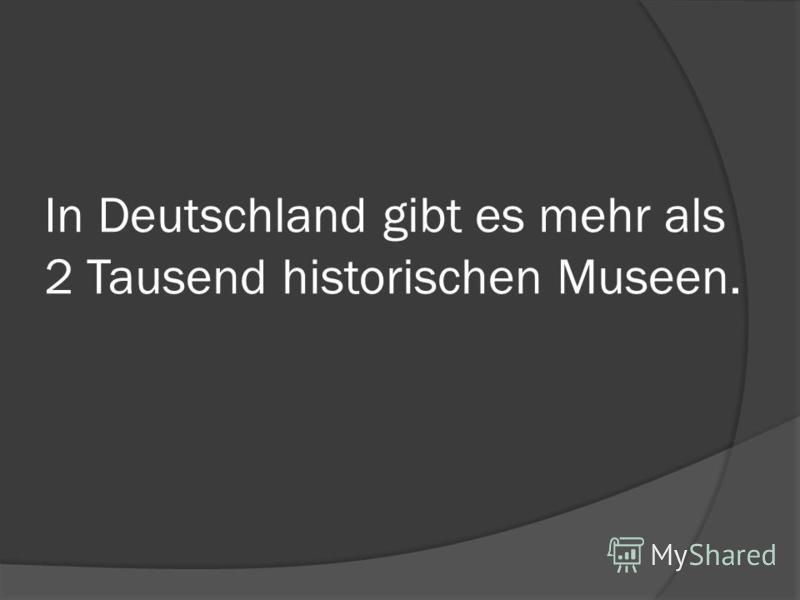 In Deutschland gibt es mehr als 2 Tausend historischen Museen.