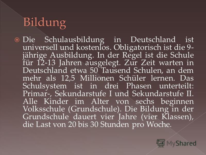 Die Schulausbildung in Deutschland ist universell und kostenlos. Obligatorisch ist die 9- jährige Ausbildung. In der Regel ist die Schule für 12-13 Jahren ausgelegt. Zur Zeit warten in Deutschland etwa 50 Tausend Schulen, an dem mehr als 12,5 Million