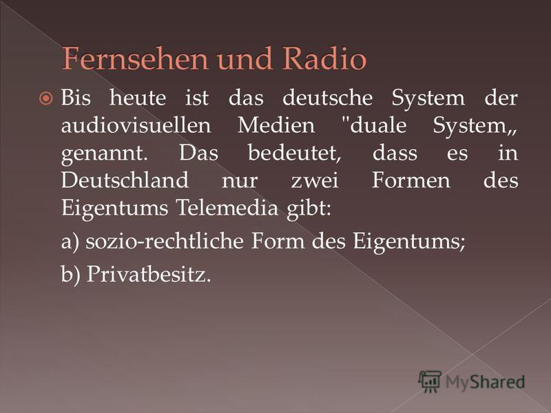 Bis heute ist das deutsche System der audiovisuellen Medien duale System genannt. Das bedeutet, dass es in Deutschland nur zwei Formen des Eigentums Telemedia gibt: a) sozio-rechtliche Form des Eigentums; b) Privatbesitz.