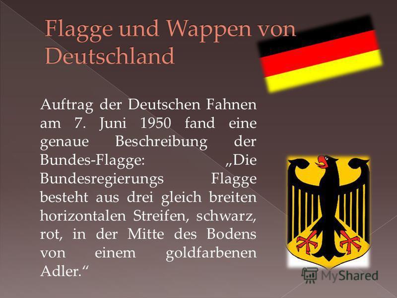 Auftrag der Deutschen Fahnen am 7. Juni 1950 fand eine genaue Beschreibung der Bundes-Flagge: Die Bundesregierungs Flagge besteht aus drei gleich breiten horizontalen Streifen, schwarz, rot, in der Mitte des Bodens von einem goldfarbenen Adler.