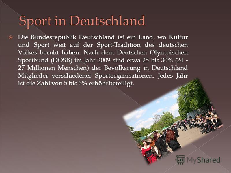 Die Bundesrepublik Deutschland ist ein Land, wo Kultur und Sport weit auf der Sport-Tradition des deutschen Volkes beruht haben. Nach dem Deutschen Olympischen Sportbund (DOSB) im Jahr 2009 sind etwa 25 bis 30% (24 - 27 Millionen Menschen) der Bevölk
