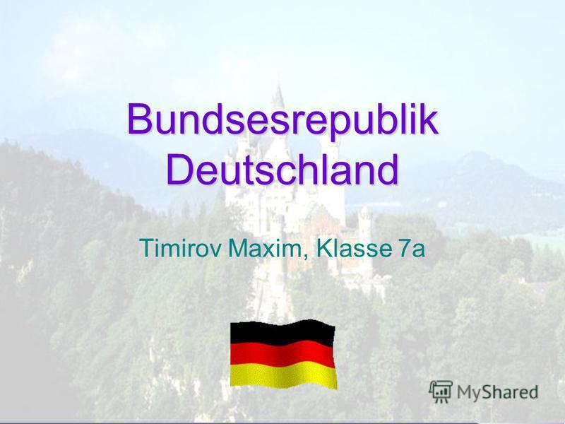 Bundsesrepublik Deutschland Timirov Maxim, Klasse 7a