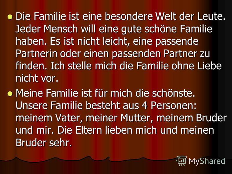 Die Familie ist eine besondere Welt der Leute. Jeder Mensch will eine gute schöne Familie haben. Es ist nicht leicht, eine passende Partnerin oder einen passenden Partner zu finden. Ich stelle mich die Familie ohne Liebe nicht vor. Die Familie ist ei
