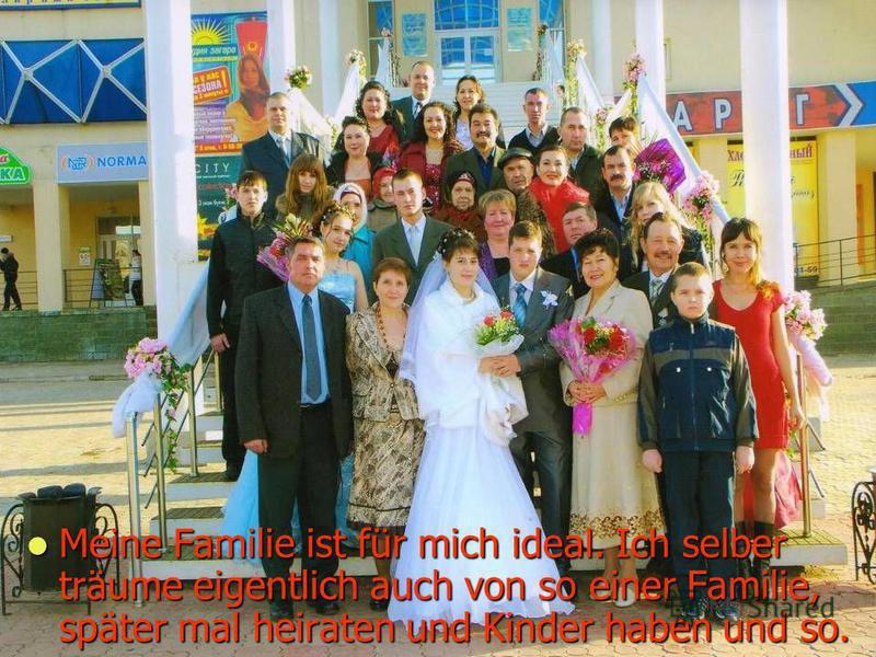 Meine Familie ist für mich ideal. Ich selber träume eigentlich auch von so einer Familie, später mal heiraten und Kinder haben und so.