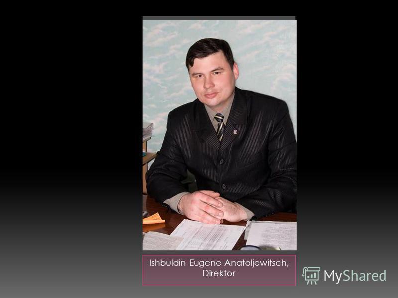 Ishbuldin Eugene Anatoljewitsch, Direktor
