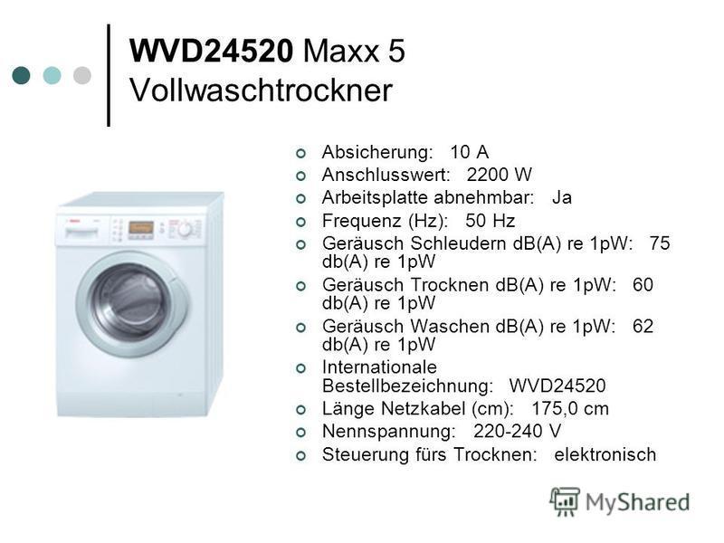 WVD24520 Maxx 5 Vollwaschtrockner Absicherung: 10 A Anschlusswert: 2200 W Arbeitsplatte abnehmbar: Ja Frequenz (Hz): 50 Hz Geräusch Schleudern dB(A) re 1pW: 75 db(A) re 1pW Geräusch Trocknen dB(A) re 1pW: 60 db(A) re 1pW Geräusch Waschen dB(A) re 1pW