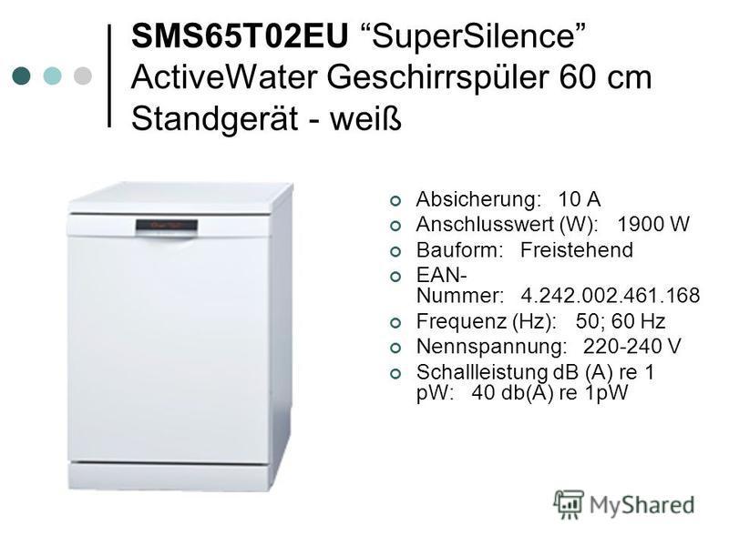 SMS65T02EU SuperSilence ActiveWater Geschirrspüler 60 cm Standgerät - weiß Absicherung: 10 A Anschlusswert (W): 1900 W Bauform: Freistehend EAN- Nummer: 4.242.002.461.168 Frequenz (Hz): 50; 60 Hz Nennspannung: 220-240 V Schallleistung dB (A) re 1 pW: