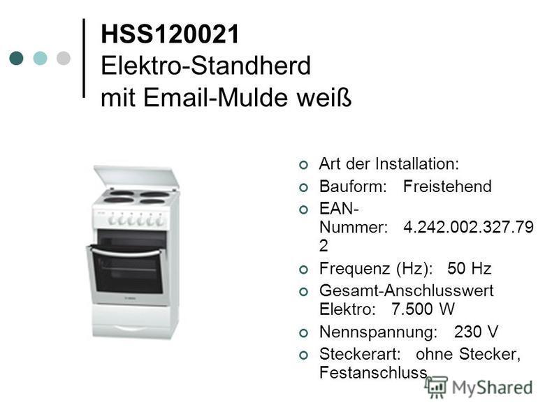 HSS120021 Elektro-Standherd mit Email-Mulde weiß Art der Installation: Bauform: Freistehend EAN- Nummer: 4.242.002.327.79 2 Frequenz (Hz): 50 Hz Gesamt-Anschlusswert Elektro: 7.500 W Nennspannung: 230 V Steckerart: ohne Stecker, Festanschluss